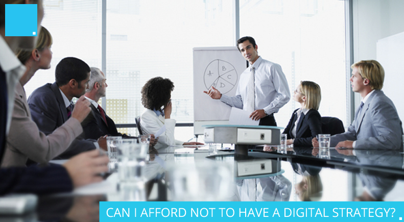 CAN I AFFORD NOT TO HAVE A DIGITAL STRATEGY?